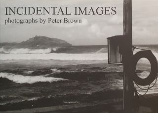 Incidental Images: Photographs by Peter Brown. Peter Brown